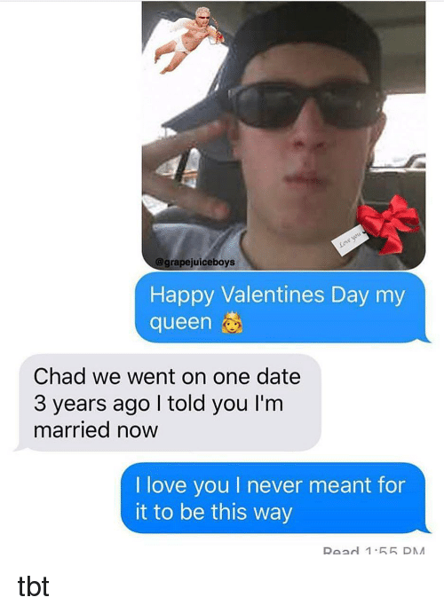 Love, Tbt, and Valentine's Day: @grapejuiceboys  Happy Valentines Day my  queen  Chad we went on one date  3 years ago I told you I'm  married now  I love you I never meant for  it to be this way tbt