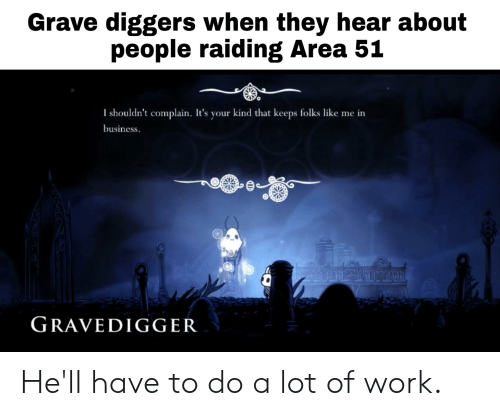 Work, Business, and Hell: Grave diggers when they hear about  people raiding Area 51  I shouldn't complain. It's your kind that keeps folks like me in  business.  fur  GRAVEDIGGER  CCO He'll have to do a lot of work.
