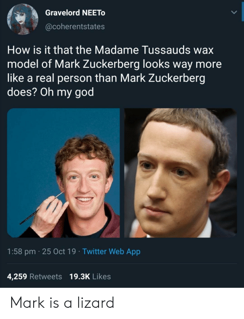 Mark Zuckerberg: Gravelord NEETO  @coherentstates  How is it that the Madame Tussauds wax  model of Mark Zuckerberg looks way more  like a real person than Mark Zuckerberg  does? Oh my god  1:58 pm 25 Oct 19 Twitter Web App  4,259 Retweets 19.3K Likes Mark is a lizard