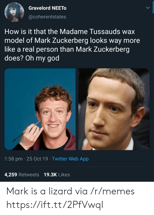 Mark Zuckerberg: Gravelord NEETO  @coherentstates  How is it that the Madame Tussauds wax  model of Mark Zuckerberg looks way more  like a real person than Mark Zuckerberg  does? Oh my god  1:58 pm 25 Oct 19 Twitter Web App  4,259 Retweets 19.3K Likes Mark is a lizard via /r/memes https://ift.tt/2PfVwql