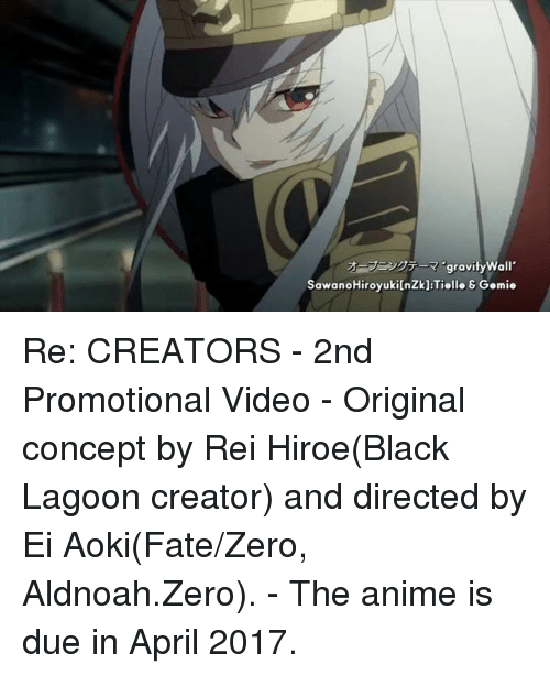 Dank, 🤖, and Fate Zero: gravity Wall  SawanoHiroyukilnzkl Tielle & Gemie Re: CREATORS - 2nd Promotional Video  - Original concept by Rei Hiroe(Black Lagoon creator) and directed by Ei Aoki(Fate/Zero, Aldnoah.Zero).  - The anime is due in April 2017.
