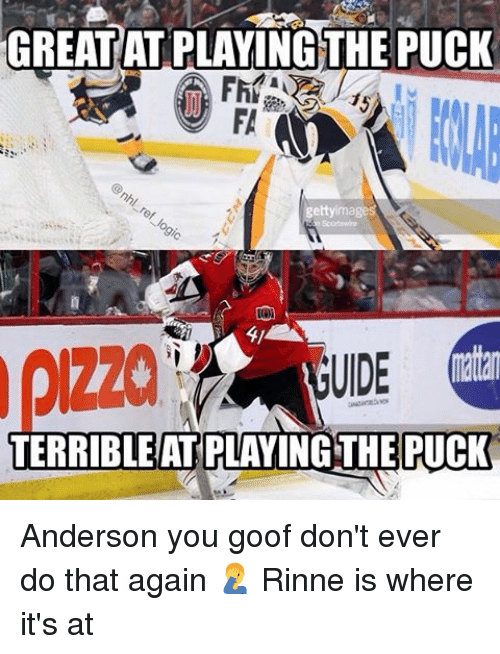 goof: GREAT ATPLAYING THE PUCK  getty ima  pizza  ratan  UIDE  TERRIBLE AT PLAYING THE PUCK Anderson you goof don't ever do that again 🤦♂️ Rinne is where it's at