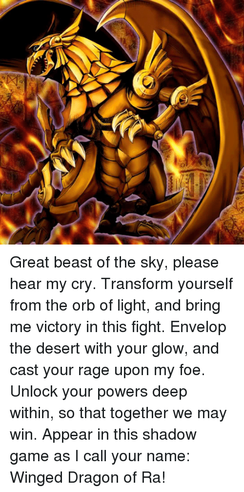 Envelops: Great beast of the sky, please hear my cry. Transform yourself from the orb of light, and bring me victory in this fight. Envelop the desert with your glow, and cast your rage upon my foe. Unlock your powers deep within, so that together we may win. Appear in this shadow game as I call your name: Winged Dragon of Ra!