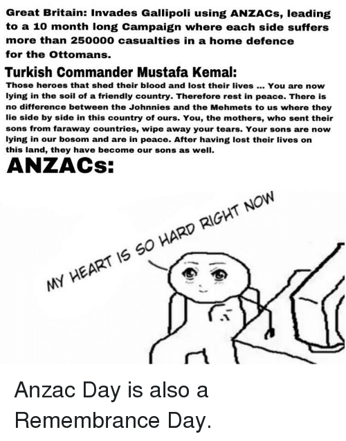 Johnnies: Great Britain: Invades Gallipoli using ANZACs, leading  to a 10 month long Campaign where each side suffers  more than 250000 casualties in a home defence  for the Ottomans.  Turkish Commander Mustafa Kemal:  Those heroes that shed their blood and lost their lives. You are now  lying in the soil of a friendly country. Therefore rest in peace. There is  no difference between the Johnnies and the Mehmets to us where they  lie side by side in this country of ours. You, the mothers, who sent their  sons from faraway countries, wipe away your tears. Your sons are now  lying in our bosom and are in peace. After having lost their lives on  this land, they have become our sons as well.  ZACS  MY HEART IS SO HARD RIGHT NOW
