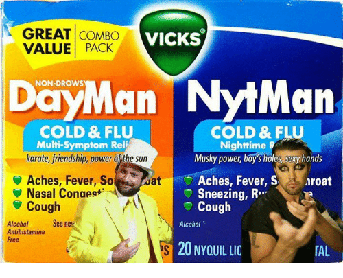 """Memes, Sexy, and Holes: GREAT COMBO VICKS  VALUE PACK  DayMan NytMan  NON-DROWS  COLD & FLU  COLD & FLU  Multi-Symptom Reli  karate, friendship, power of the sun  Nighttime R  Musky power, boy's holes, sexy hands  Aches, Fever, So  Nasal Conges  aroat  Aches, Fever, S  Sneezing, R""""  Cough  at  ▼ Cough  Alcoholee ne  Antihistamine  Free  Alcohol  20 NYOUIL LIO  「AL !"""