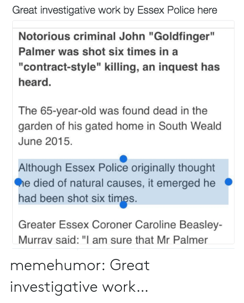 """Police, Tumblr, and Work: Great investigative work by Essex Police here  Notorious criminal John """"Goldfinger""""  Palmer was shot six times in a  """"contract-style"""" killing, an inquest has  heard.  The 65-year-old was found dead in the  garden of his gated home in South Weald  June 2015.  Although Essex Police originally thought  e died of natural causes, it emerged he  had been shot six times.  Greater Essex Coroner Caroline Beasley-  Murrav said: """"I am sure that Mr Palmer memehumor:  Great investigative work…"""