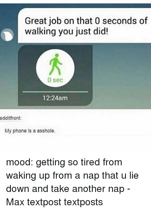 Waking Up From A Nap: Great job on that 0 seconds of  walking you just did!  0 sec  12:24am  edditfront:  My phone is a asshole. mood: getting so tired from waking up from a nap that u lie down and take another nap - Max textpost textposts