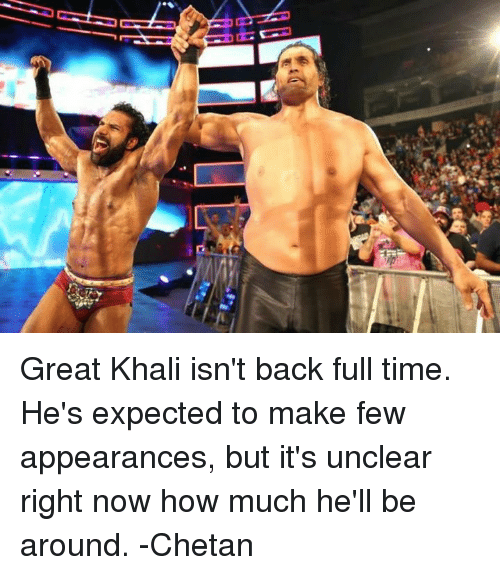 great khali: Great Khali isn't back full time. He's expected to make few appearances, but it's unclear right now how much he'll be around.  -Chetan