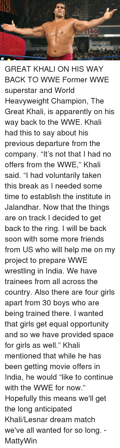 """great khali: GREAT KHALI ON HIS WAY BACK TO WWE   Former WWE superstar and World Heavyweight Champion, The Great Khali, is apparently on his way back to the WWE. Khali had this to say about his previous departure from the company.   """"It's not that I had no offers from the WWE,"""" Khali said. """"I had voluntarily taken this break as I needed some time to establish the institute in Jalandhar. Now that the things are on track I decided to get back to the ring. I will be back soon with some more friends from US who will help me on my project to prepare WWE wrestling in India. We have trainees from all across the country. Also there are four girls apart from 30 boys who are being trained there. I wanted that girls get equal opportunity and so we have provided space for girls as well."""" Khali mentioned that while he has been getting movie offers in India, he would """"like to continue with the WWE for now.""""  Hopefully this means we'll get the long anticipated Khali/Lesnar dream match we've all wanted for so long.   -MattyWin"""