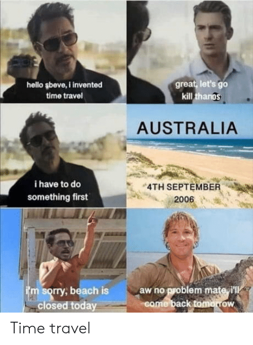 Hello, Sorry, and Australia: great, let's go  kill thangs  hello şbeve,I invented  time travel  AUSTRALIA  i have to do  4TH SEPTEMBER  something first  2006  im sorry, beach is  closed today  aw no problem mate i'll  come back tomorrow Time travel