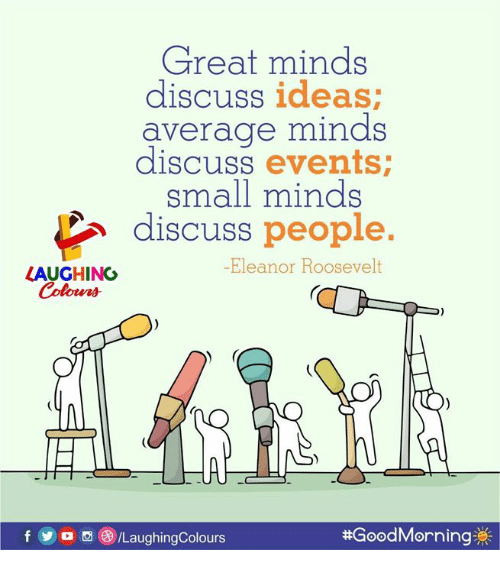 Yo, Good Morning, and Good: Great minds  discuss ideas  average minds  discuss events  small minds  discuss people.  -Eleanor Roosevelt  LAUGHING  f yo。()/LaughingColours  #Good Morning券