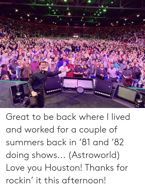 Dank, Love, and Houston: Great to be back where I lived and worked for a couple of summers back in '81 and '82 doing shows... (Astroworld) Love you Houston!  Thanks for rockin' it this afternoon!