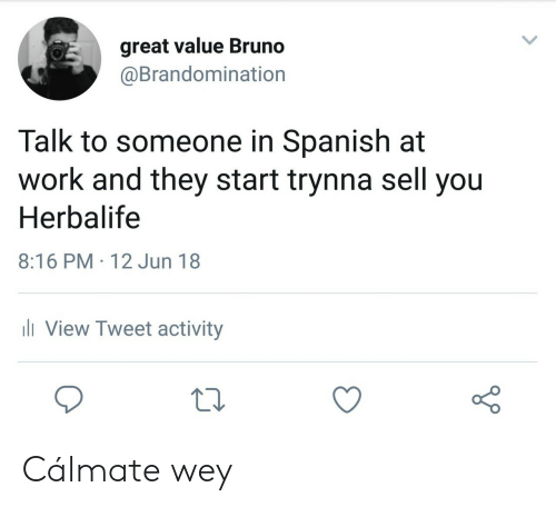 Spanish, Work, and Herbalife: great value Bruno  @Brandomination  Talk to someone in Spanish at  work and they start trynna sell you  Herbalife  8:16 PM 12 Jun 18  ill View Tweet activity Cálmate wey