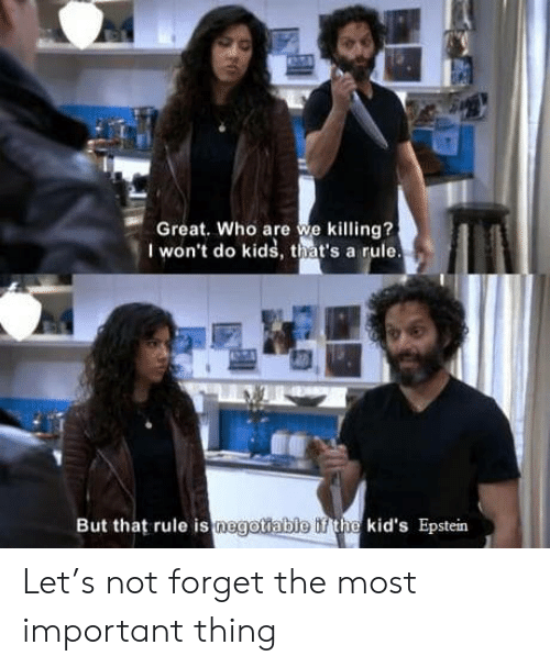 The Most Important: Great. Who are we killing?  I won't do kids, that's a rule.  But that rule is negotiable if the kid's Epstein Let's not forget the most important thing