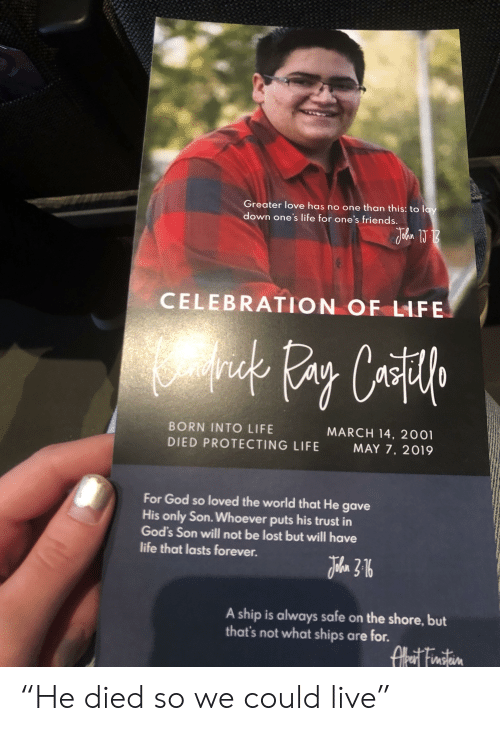 "Friends, God, and Life: Greater love has no one than this: to lay  down one's life for one's friends.  CELEBRATION OF LIFE  MARCH 14, 2001  MAY 7, 2019  BORN INTO LIFE  DIED PROTECTING LIFE  For God so loved the world that He gave  His only Son. Whoever puts his trust in  God's Son will not be lost but will have  life that lasts forever.  A ship is always safe on the shore, but  that's not what ships are for. ""He died so we could live"""