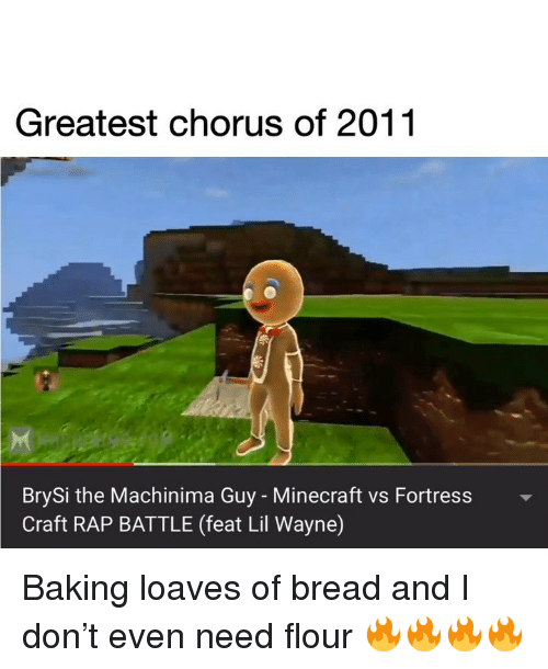 Rap battle: Greatest chorus of 2011  BrySi the Machinima Guy - Minecraft vs Fortress  Craft RAP BATTLE (feat Lil Wayne) Baking loaves of bread and I don't even need flour 🔥🔥🔥🔥