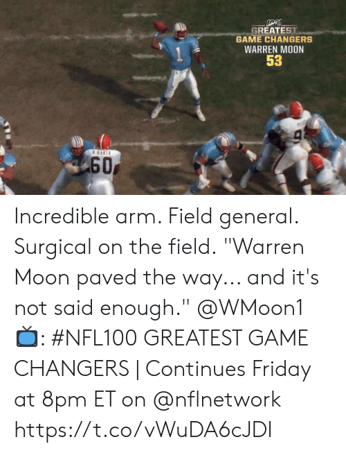 "arm: GREATEST  GAME CHANGERS  WARREN MOON  53  & EAKER  60 Incredible arm. Field general. Surgical on the field.  ""Warren Moon paved the way... and it's not said enough."" @WMoon1   📺: #NFL100 GREATEST GAME CHANGERS 