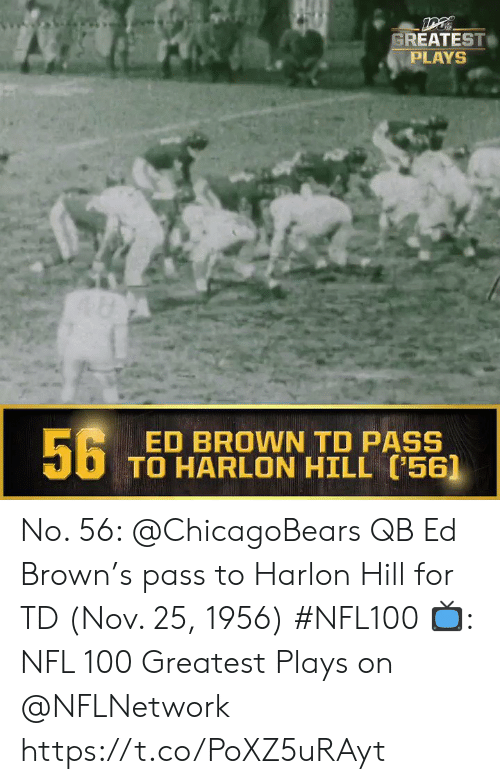 chicagobears: GREATEST  PLAYS  56  ED BROWN TD PASS  TO HARLON HILL (56] No. 56: @ChicagoBears QB Ed Brown's pass to Harlon Hill for TD (Nov. 25, 1956) #NFL100  ?: NFL 100 Greatest Plays on @NFLNetwork https://t.co/PoXZ5uRAyt