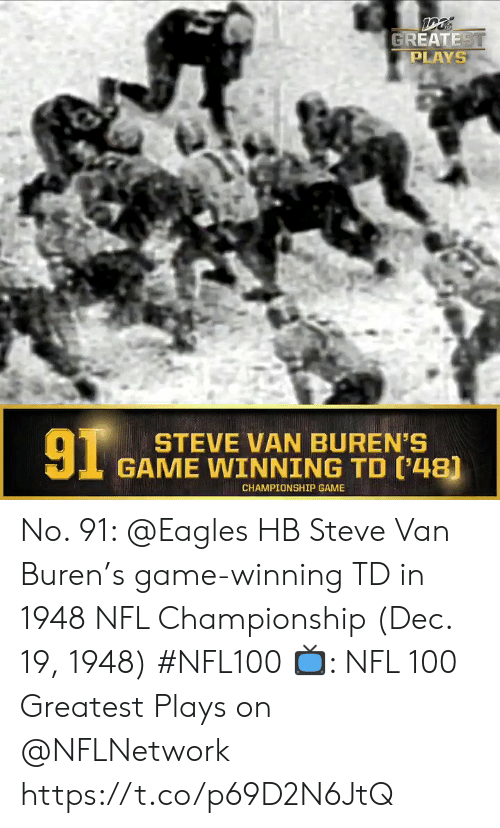 Championship: GREATEST  PLAYS  91  STEVE VAN BUREN'S  GAME WINNING TD ('48)  CHAMPIONSHIP GAME No. 91: @Eagles HB Steve Van Buren's game-winning TD in 1948 NFL Championship (Dec. 19, 1948) #NFL100  ?: NFL 100 Greatest Plays on @NFLNetwork https://t.co/p69D2N6JtQ
