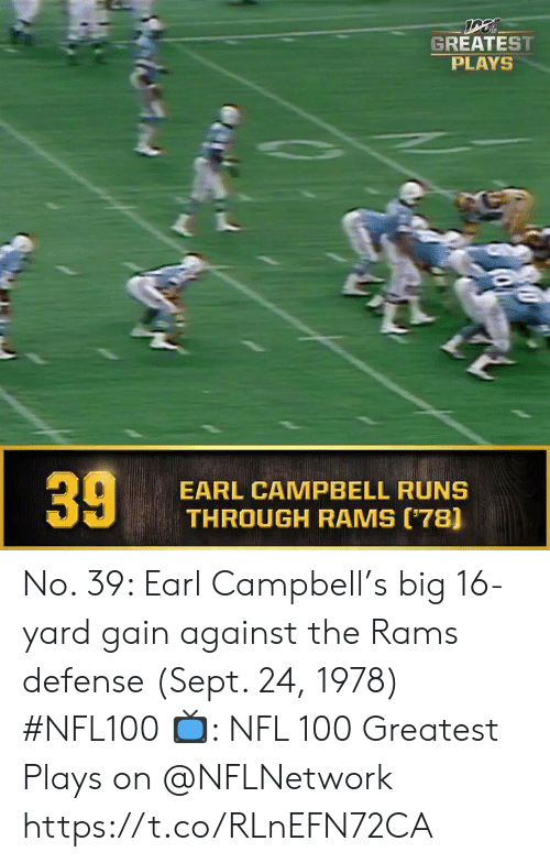 Memes, Nfl, and Rams: GREATEST  PLAYS  EARL CAMPBELL RUNS  THROUGH RAMS (78]  39 No. 39: Earl Campbell's big 16-yard gain against the Rams defense (Sept. 24, 1978) #NFL100  ?: NFL 100 Greatest Plays on @NFLNetwork https://t.co/RLnEFN72CA