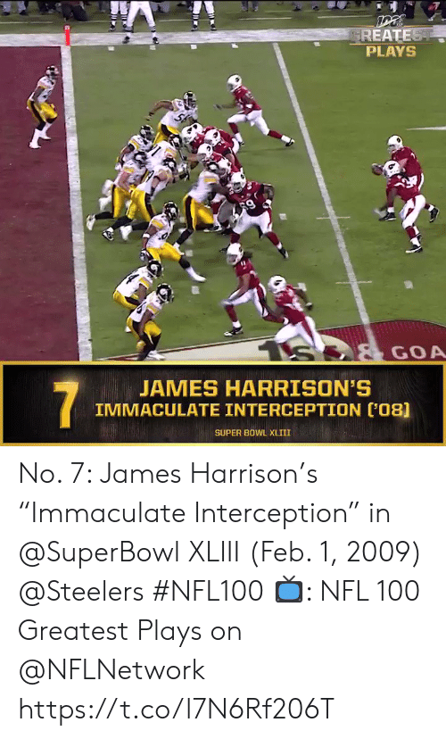 "Memes, Nfl, and Super Bowl: GREATEST  PLAYS  S  GOA  JAMES HARRISON'S  IMMACULATE INTERCEPTION (08]  7  SUPER BOWL XLIII No. 7: James Harrison's ""Immaculate Interception"" in @SuperBowl XLIII (Feb. 1, 2009) @Steelers #NFL100  📺: NFL 100 Greatest Plays on @NFLNetwork https://t.co/l7N6Rf206T"
