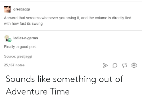 Sword: greatjaggi  A sword that screams whenever you swing it, and the volume is directly tied  with how fast its swung  ladies-n-germs  Finally, a good post  Source: greatjaggi  25,167 notes Sounds like something out of Adventure Time