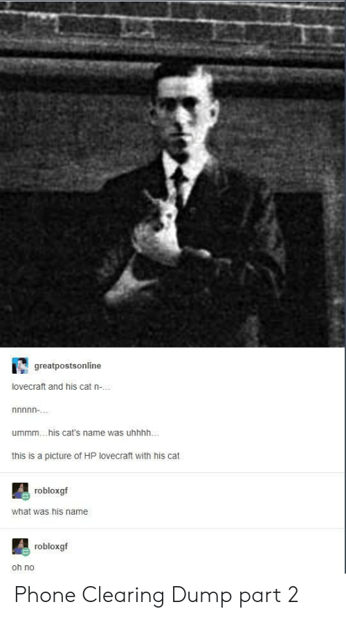 Cats, Phone, and A Picture: greatpostsonline  lovecraft and his cat n-..  ummm... his cat's name was uhhhh.  this is a picture of HP lovecraft with his cat  robloxgf  what was his name  robloxgf  oh no Phone Clearing Dump part 2