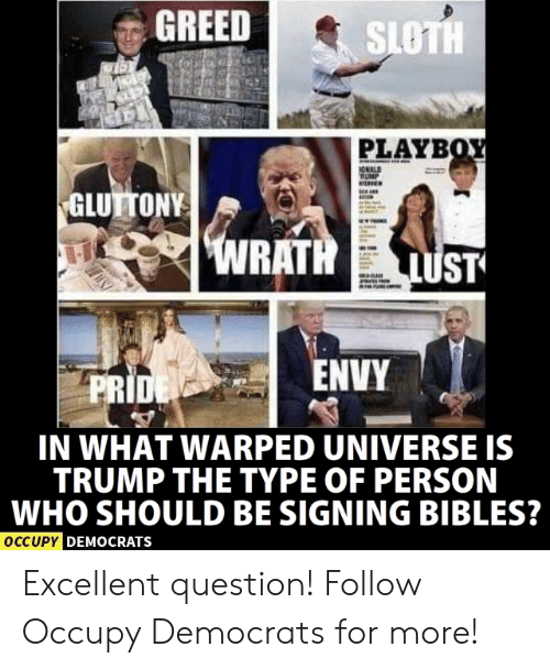 Memes, Sloth, and Trump: GREED  SLOTH  PLAYB  GLUTTONY  ENVY  PRI  IN WHAT WARPED UNIVERSE IS  TRUMP THE TYPE OF PERSON  WHO SHOULD BE SIGNING BIBLES?  OCCUPY D  EMOCRATSs Excellent question!  Follow Occupy Democrats for more!