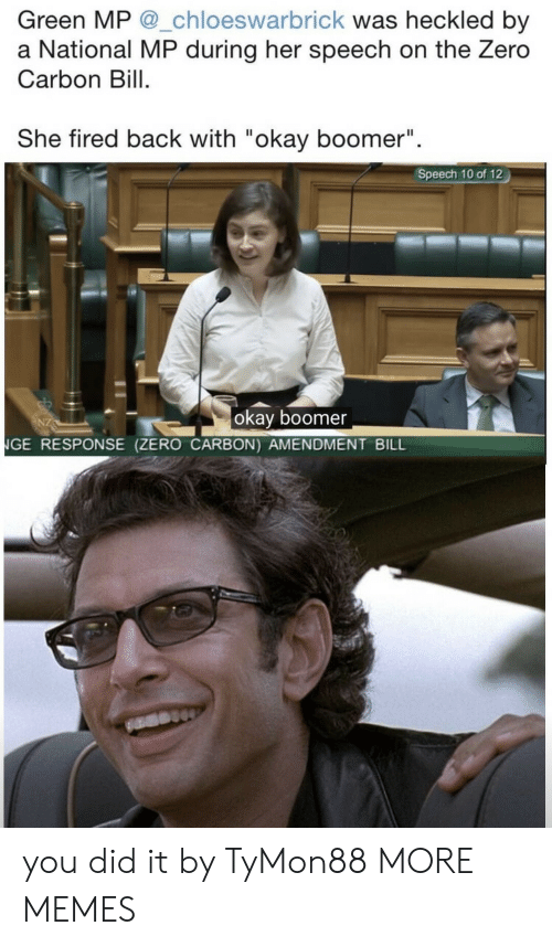 "you did it: Green MP @_chloeswarbrick was heckled by  a National MP during her speech on the Zero  Carbon Bill  She fired back with ""okay boomer""  II  Speech 10 of 12  okay boomer  NGE RESPONSE (ZERO CARBON) AMENDMENT BILL you did it by TyMon88 MORE MEMES"