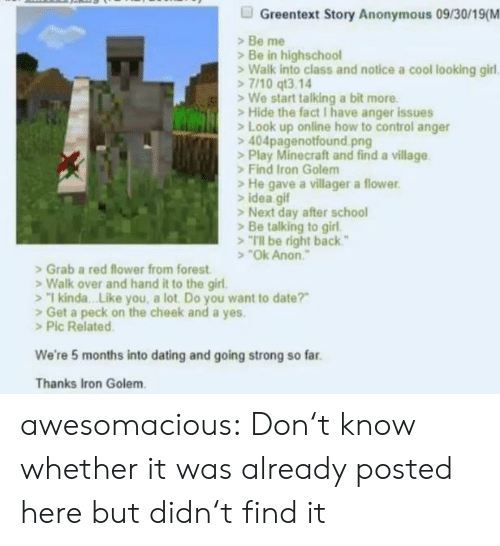 "Play Minecraft: Greentext Story Anonymous 09/30/19(M  Be me  Be in highschool  Walk into class and notice a cool looking girl  7/10 qt3.14  We start talking a bit more  Hide the fact I have anger issues  Look up online how to control anger  404pagenotfound.png  >Play Minecraft and find a village  Find Iron Golem  He gave a villager a flower  idea gif  >Next day after school  Be talking to girl  Tl be right back""  ""Ok Anon  Grab a red flower from forest  Walk over and hand it to the girl.  1 kinda. .Like you, a lot Do you want to date?""  Get a peck on the cheek and a yes.  >Pic Related  We're 5 months into dating and going strong so far  Thanks Iron Golem awesomacious:  Don't know whether it was already posted here but didn't find it"