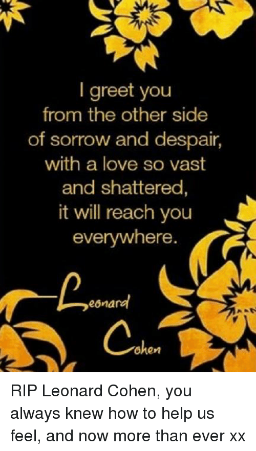 leonard cohen: greet you  from the other side  of sorrow and despair,  with a love so vast  and shattered  it will reach you  everywhere.  eona  ohen RIP Leonard Cohen, you always knew how to help us feel, and now more than ever xx