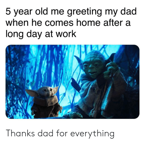 greeting: greeting my dad  5 year old me  when he comes home after a  long day at work Thanks dad for everything