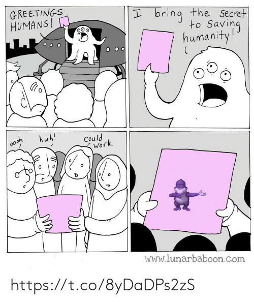 Huh, Work, and Humanity: GREETINGS  HUMANS!  I bring the Secret  to Saving  humanity!  huh!  Could  Work  www.lunarbaboon.com https://t.co/8yDaDPs2zS