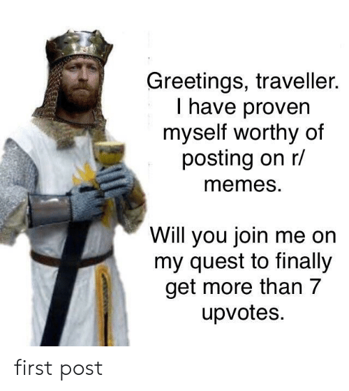 First Post: Greetings, traveller.  I have proven  myself worthy of  posting on r/  memeS.  Will you join me on  my quest to finally  get more than 7  upvotes. first post