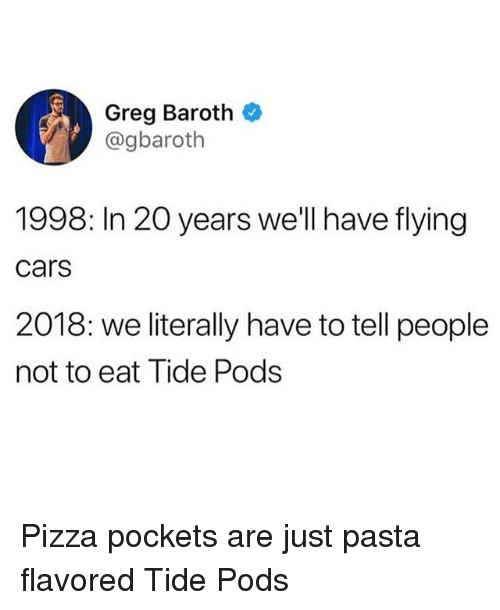 Cars, Memes, and Pizza: Greg Baroth  @gbaroth  1998: In 20 years we'll have flying  cars  2018: we literally have to tell people  not to eat Tide Pods Pizza pockets are just pasta flavored Tide Pods