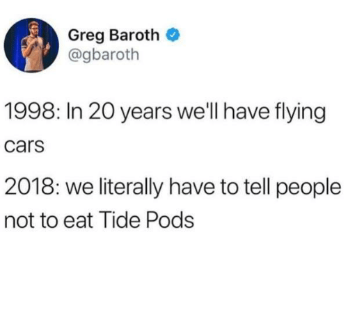 Cars, Dank, and 🤖: Greg Baroth  @gbaroth  1998: In 20 years we'll have flying  cars  2018: we literally have to tell people  not to eat Tide Pods