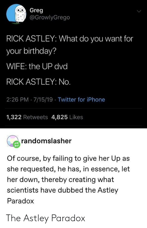 greg: Greg  @GrowlyGrego  RICK ASTLEY: What do you want for  your birthday?  WIFE: the UP dvd  RICK ASTLEY: No.  2:26 PM 7/15/19 Twitter for iPhone  1,322 Retweets 4,825 Likes  randomslasher  Of course, by failing to give her Up as  she requested, he has, in essence, let  her down, thereby creating what  scientists have dubbed the Astley  Paradox The Astley Paradox