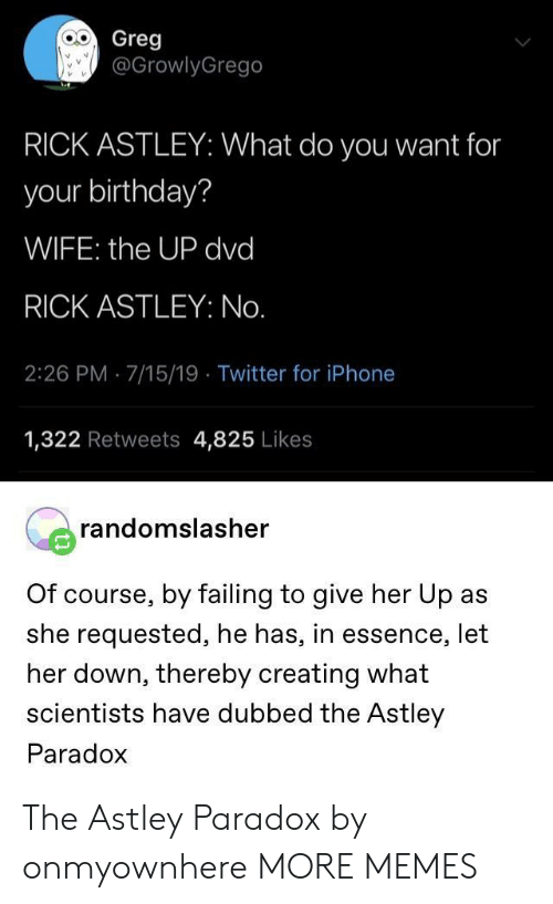 greg: Greg  @GrowlyGrego  RICK ASTLEY: What do you want for  your birthday?  WIFE: the UP dvd  RICK ASTLEY: No.  2:26 PM 7/15/19 Twitter for iPhone  1,322 Retweets 4,825 Likes  randomslasher  Of course, by failing to give her Up as  she requested, he has, in essence, let  her down, thereby creating what  scientists have dubbed the Astley  Paradox The Astley Paradox by onmyownhere MORE MEMES