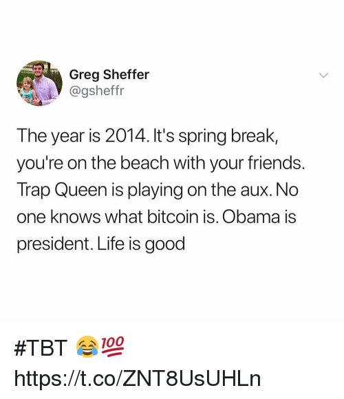 Friends, Life, and Obama: Greg Sheffer  @gsheffr  The year is 2014. It's spring break,  you're on the beach with your friends.  Trap Queen is playing on the aux. No  one knows what bitcoin is. Obama is  president. Life is good #TBT 😂💯 https://t.co/ZNT8UsUHLn