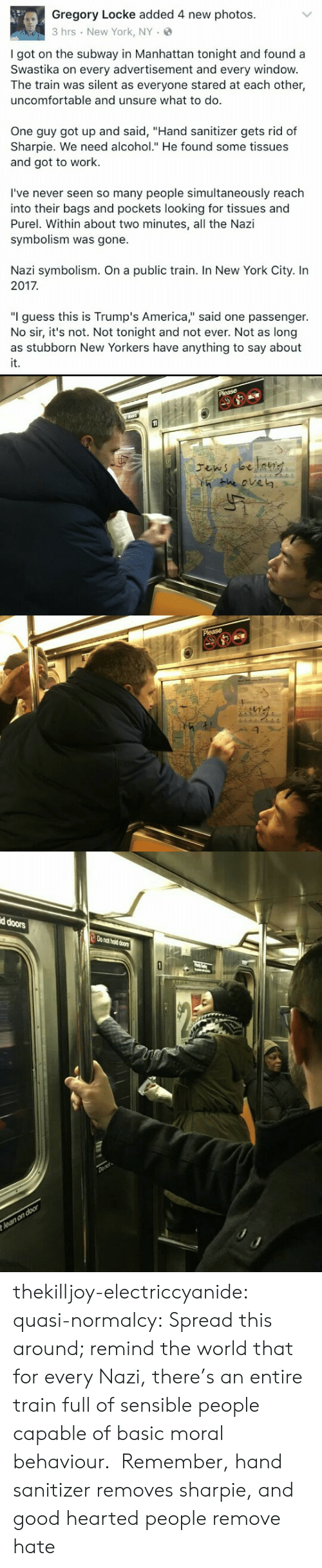 """America, New York, and Subway: Gregory Locke added 4 new photos.  3 hrs New York, NY.  I got on the subway in Manhattan tonight and found a  Swastika on every advertisement and every windovw  The train was silent as everyone stared at each other,  uncomfortable and unsure what to do.  One guy got up and said, """"Hand sanitizer gets rid of  Sharpie. We need alcohol."""" He found some tissues  and got to work.  I've never seen so many people simultaneously reach  into their bags and pockets looking for tissues and  Purel. Within about two minutes, all the Nazi  symbolism was gone.  Nazi symbolism. On a public train. In New York City. In  2017  """"I guess this is Trump's America,"""" said one passenger.  No sir, it's not. Not tonight and not ever. Not as long  it.   He eve㎏   d doors  o nat hold doors thekilljoy-electriccyanide: quasi-normalcy: Spread this around; remind the world that for every Nazi, there's an entire train full of sensible people capable of basic moral behaviour.  Remember, hand sanitizer removes sharpie, and good hearted people remove hate"""