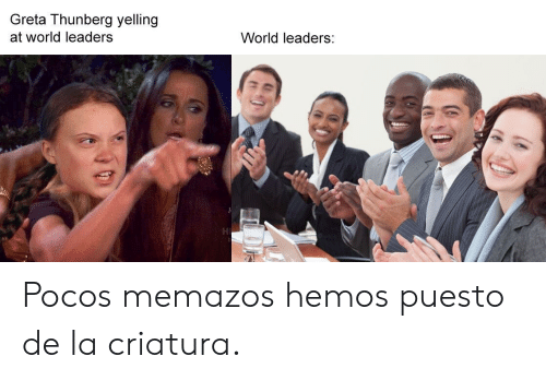 World, World Leaders, and Yelling: Greta Thunberg yelling  at world leaders  World leaders: Pocos memazos hemos puesto de la criatura.
