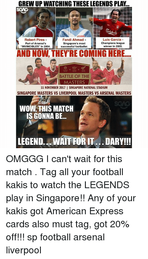 "Arsenal, Football, and Memes: GREW UP WATCHING THESE LEGENDS PLAY...  SGAG  Robert Pires-  Part of Arsenal's  ""INVINCIBLES"" in 2004.  Fandi Ahmad -  Singapore's most  Luis Garcia  Champions league  successful footballer.winner in 20  AND NOW, THEY'RE COMING HERE...  BATTLE OF THE  MASTERS  11 NOVEMBER 2017 I SINGAPORE NATIONAL STADIUM  SINGAPORE MASTERS VS LIVERPOOL MASTERS VS ARSENAL MASTERS  WOW, THIS MATCH  IS GONNA BE...  LEGEND. WAIT FORIT DARY!! OMGGG I can't wait for this match <link in bio>. Tag all your football kakis to watch the LEGENDS play in Singapore!! Any of your kakis got American Express cards also must tag, got 20% off!!! sp football arsenal liverpool"
