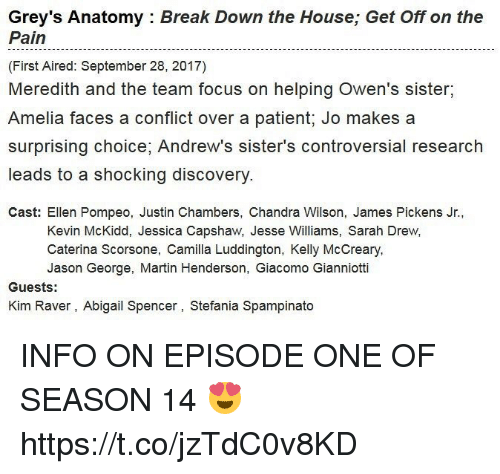 Pained: Grey's Anatomy : Break Down the House; Get Off on the  Pain  (First Aired: September 28, 2017)  Meredith and the team focus on helping Owen's sister,  Amelia faces a conflict over a patient; Jo makes a  surprising choice, Andrew's sister's controversial research  leads to a shocking discovery  Cast: Ellen Pompeo, Justin Chambers, Chandra Wilson, James Pickens Jr.,  Kevin McKidd, Jessica Capshaw, Jesse Williams, Sarah Drew,  Caterina Scorsone, Camilla Luddington, Kelly McCreary  Jason George, Martin Henderson, Giacomo Gianniotti  Guests:  Kim Raver, Abigail Spencer, Stefania Spampinato INFO ON EPISODE ONE OF SEASON 14 😍 https://t.co/jzTdC0v8KD