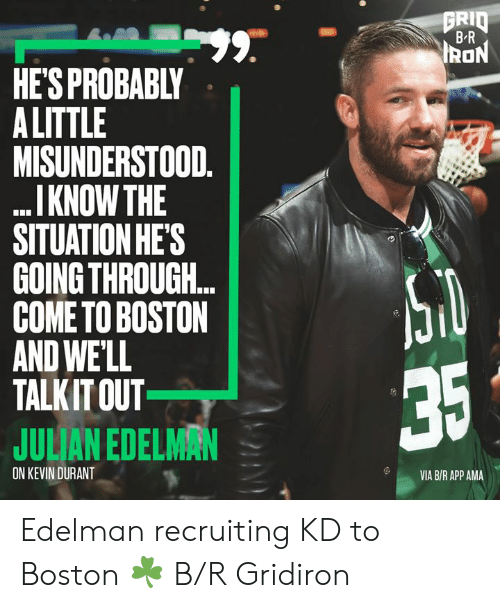 Kevin Durant: GRID  BR  99.  HE'S PROBABLY  A LITTLE  MISUNDERSTOOD.  I KNOW THE  SITUATION HE'S  GOING THROUGH..  COME TO BOSTON  AND WE'LL  TALKIT OUT  IRON  35  JULIAN EDELMAN  ON KEVIN DURANT  VIA B/R APP AMA Edelman recruiting KD to Boston ☘️ B/R Gridiron