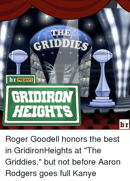 """Rodgering: GRIDDIG  br PRESENTS  GRIDIRON  HEIGHTS  br Roger Goodell honors the best in GridironHeights at """"The Griddies,"""" but not before Aaron Rodgers goes full Kanye"""