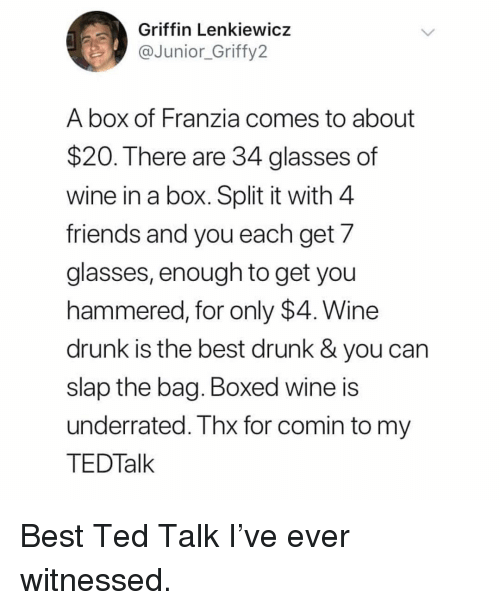ted talk: Griffin Lenkiewicz  @fy2  Junior Grif  A box of Franzia comes to about  $20. There are 34 glasses of  wine in a box. Split it with 4  friends and you each get 7  glasses, enough to get you  hammered, for only $4. Wine  drunk is the best drunk & you can  slap the bag. Boxed wine is  underrated. Thx for comin to my  TEDTalk Best Ted Talk I've ever witnessed.