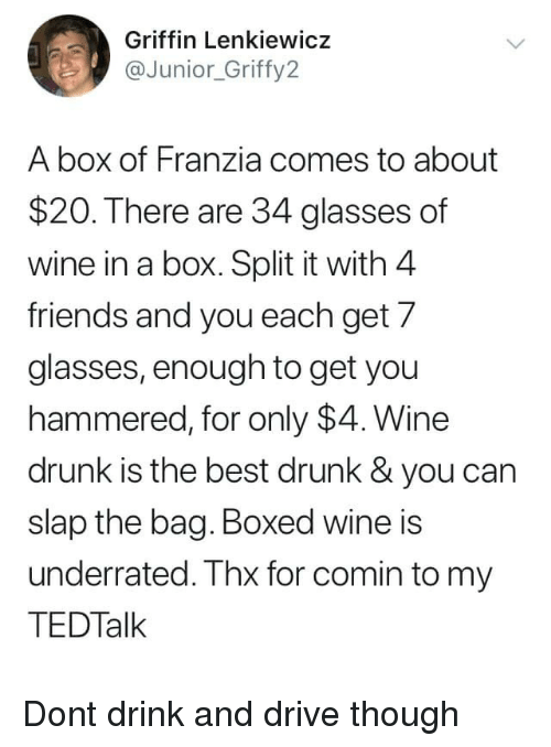 hammered: Griffin Lenkiewicz  @Junior_Griffy2  A box of Franzia comes to about  $20. There are 34 glasses of  wine in a box. Split it with 4  friends and you each get 7  glasses, enough to get you  hammered, for only $4. Wine  drunk is the best drunk & you can  slap the bag. Boxed wine is  underrated. Thx for comin to my  TEDTalk Dont drink and drive though