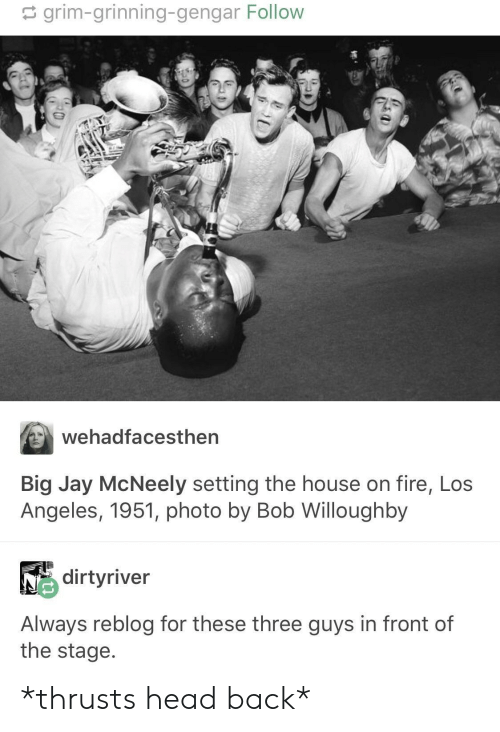 Grinning: grim-grinning-gengar Follow  Wehadfacesthen  Big Jay McNeely setting the house on fire, Los  Angeles, 1951, photo by Bob Willoughby  dirtyriver  Always reblog for these three guys in front of  the stage *thrusts head back*