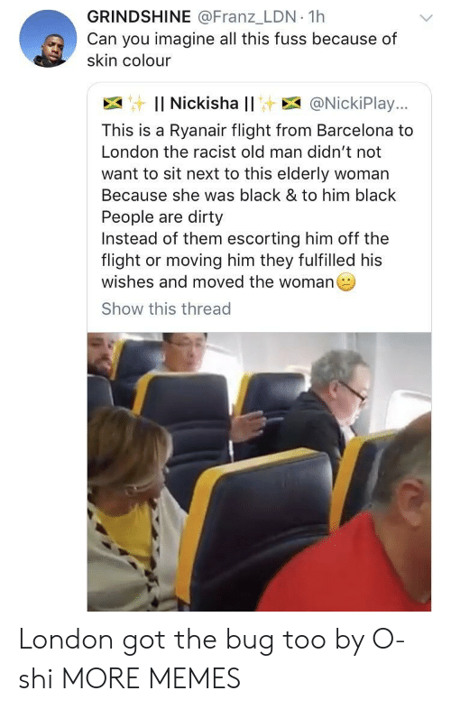 Fuss: GRINDSHINE @Franz_LDN 1h  Can you imagine all this fuss because of  skin colour  : Il Nickisha l! E @NickiPlay..,  This is a Ryanair flight from Barcelona to  London the racist old man didn't not  want to sit next to this elderly woman  Because she was black & to him black  People are dirty  Instead of them escorting him off the  flight or moving him they fulfilled his  wishes and moved the woman  Show this thread London got the bug too by O-shi MORE MEMES