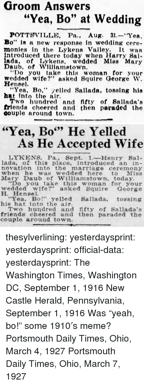 "Friends, Marriage, and Meme: Groom Answers  ""Yea, Bo"" at Wedding  POTTSVILLE, Pa., Aug. 31.-Yea,  Bo"" is a new response in wedding cere-  monies in the Lykens Valley. It was  ntroduced there today when Harry Sa  ada, of Lykens, wedded Mlss Mary  Daub, of Williamstown  Do you take this woman for your  wedded wife? asked Squire George W.  Hensel  ""Yea, Bo,"" yelled Sallada, tosslng his  hat intote air  Two hundred and fifty of Sallada':s  frlends cheered and then paraded the  oouple around town.   ""Yea, Bo"" He Yelled  699  As He Accepted Wife  LYKENS, Pa., Sept. 1-Henry Sal-  lada, of this place, introduced an in  novation into the marriage ceremony  when he was wedded here to Miss  Mary Daub of Williamstown, today.  ""Do you take this woman for your  wedded wife?"" asked Squire George  H. Hensel.  Yea, Bo"" yelled Sallada, tossing  his hat into the air.  Two hundred and fifty of Sallada's  friends cheered and then paraded the  couple around town thesylverlining: yesterdaysprint:   yesterdaysprint:  official-data:  yesterdaysprint:  The Washington Times, Washington DC, September 1, 1916 New Castle Herald, Pennsylvania, September 1, 1916 Was ""yeah, bo!"" some 1910′s meme?   Portsmouth Daily Times, Ohio, March 4, 1927    Portsmouth Daily Times, Ohio, March 7, 1927"